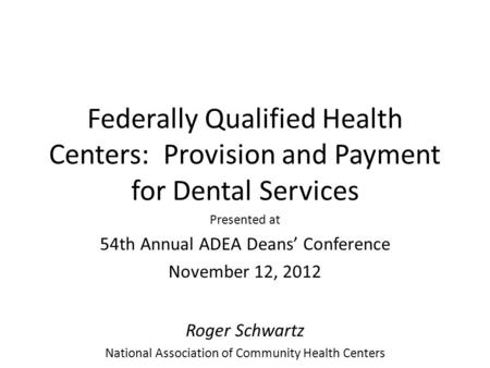 Federally Qualified Health Centers: Provision and Payment for Dental Services Presented at 54th Annual ADEA Deans' Conference November 12, 2012 Roger Schwartz.