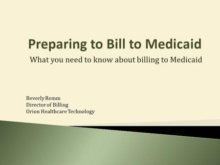 What you need to know about billing to Medicaid Beverly Remm Director of Billing Orion Healthcare Technology.