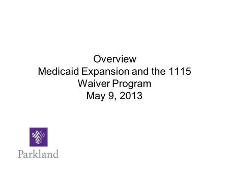 Overview Medicaid Expansion and the 1115 Waiver Program May 9, 2013.