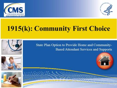 1915(k): Community First Choice State Plan Option to Provide Home and Community- Based Attendant Services and Supports.