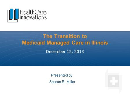 The Transition to Medicaid Managed Care in Illinois December 12, 2013 Presented by: Sharon R. Miller.