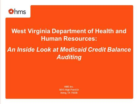 West Virginia Department of Health and Human Resources: An Inside Look at Medicaid Credit Balance Auditing HMS Inc. 5615 High Point Dr Irving, TX 75038.