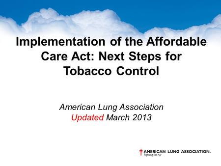 Implementation of the Affordable Care Act: Next Steps for Tobacco Control American Lung Association Updated March 2013.