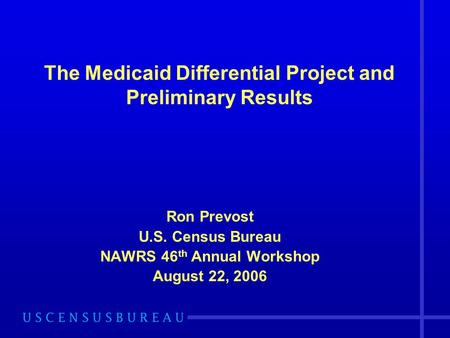 Ron Prevost U.S. Census Bureau NAWRS 46 th Annual Workshop August 22, 2006 The Medicaid Differential Project and Preliminary Results.