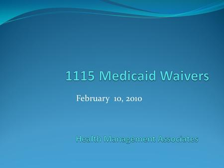 February 10, 2010. 1115 Waivers Waivers at a glance Comparison of California to Massachusetts and New York Opportunities and challenges Medicaid 1115.