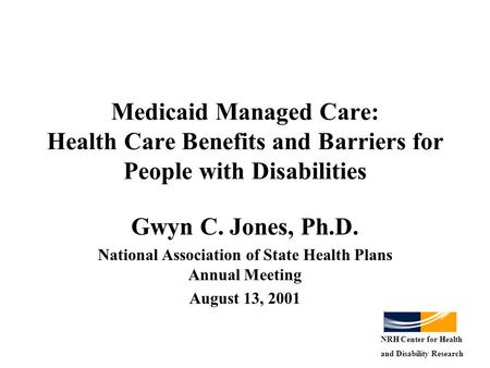 Medicaid Managed Care: Health Care Benefits and Barriers for People with Disabilities Gwyn C. Jones, Ph.D. National Association of State Health Plans Annual.