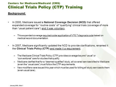 Centers for Medicare/Medicaid (CMS) Clinical Trials Policy (CTP) Training January 2009, Slide 1 Background: In 2000, Medicare issued a National Coverage.