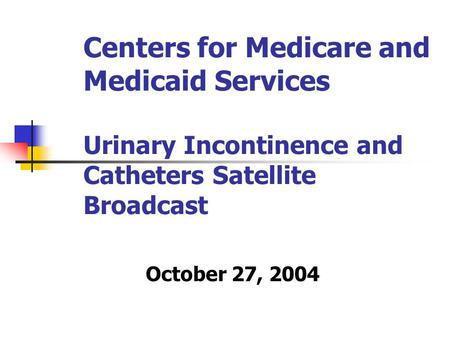 Centers for Medicare and Medicaid Services Urinary Incontinence and Catheters Satellite Broadcast October 27, 2004.
