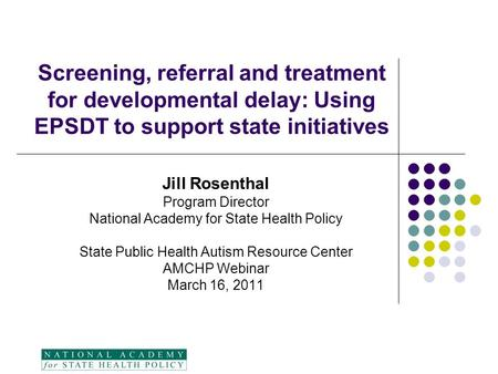 Screening, referral and treatment for developmental delay: Using EPSDT to support state initiatives Jill Rosenthal Program Director National Academy for.
