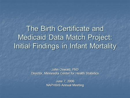 The Birth Certificate and Medicaid Data Match Project: Initial Findings in Infant Mortality John Oswald, PhD Director, Minnesota Center for Health Statistics.