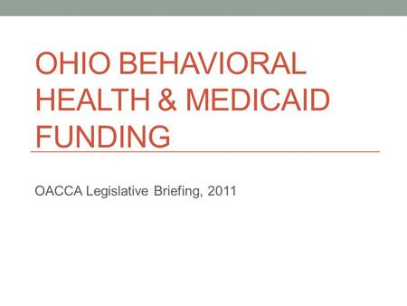 OHIO BEHAVIORAL HEALTH & MEDICAID FUNDING OACCA Legislative Briefing, 2011.