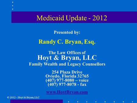 Medicaid Update - 2012 Presented by: Randy C. Bryan, Esq. The Law Offices of Hoyt & Bryan, LLC Family Wealth and Legacy Counsellors 254 Plaza Drive Oviedo,