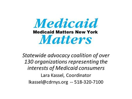 Statewide advocacy coalition of over 130 organizations representing the interests of Medicaid consumers Lara Kassel, Coordinator --