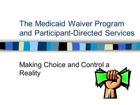 The Medicaid Waiver Program and Participant-Directed Services Making Choice and Control a Reality.