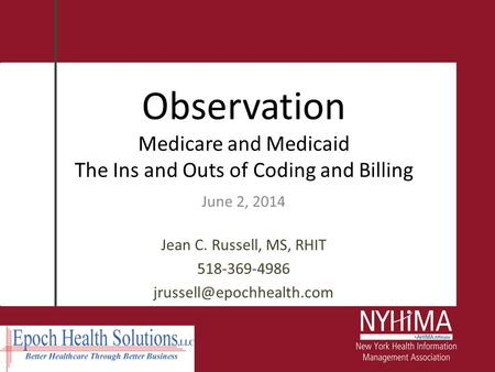 Observation Medicare and Medicaid The Ins and Outs of Coding and Billing June 2, 2014 Jean C. Russell, MS, RHIT 518-369-4986 jrussell@epochhealth.com.
