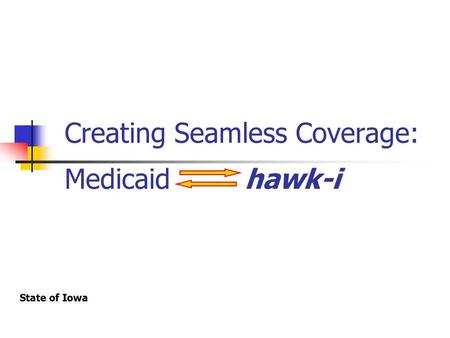 Creating Seamless Coverage: Medicaidhawk-i State of Iowa.