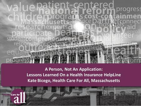 A Person, Not An Application: Lessons Learned On a Health Insurance HelpLine Kate Bicego, Health Care For All, Massachusetts.
