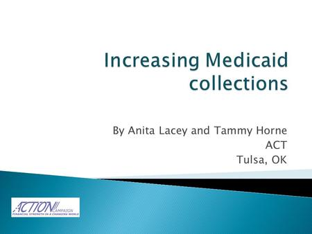 By Anita Lacey and Tammy Horne ACT Tulsa, OK.  The accounting department sought to increase Medicaid collections by $300,000.  Current collections were.