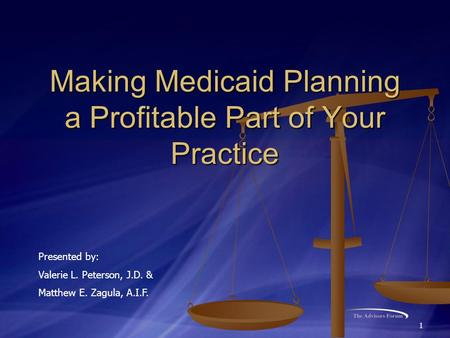 1 Making Medicaid Planning a Profitable Part of Your Practice Presented by: Valerie L. Peterson, J.D. & Matthew E. Zagula, A.I.F.