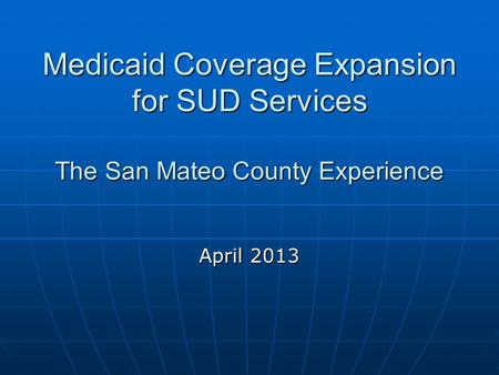 Medicaid Coverage Expansion for SUD Services The San Mateo County Experience April 2013.