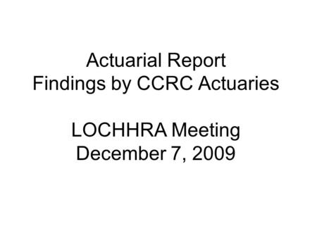 Actuarial Report Findings by CCRC Actuaries LOCHHRA Meeting December 7, 2009.
