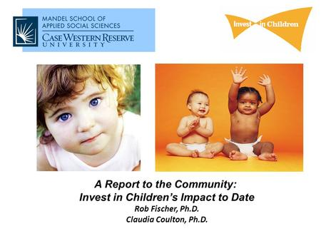 A Report to the Community: Invest in Children's Impact to Date Rob Fischer, Ph.D. Claudia Coulton, Ph.D.