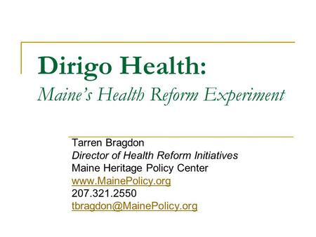 Dirigo Health: Maine's Health Reform Experiment Tarren Bragdon Director of Health Reform Initiatives Maine Heritage Policy Center www.MainePolicy.org 207.321.2550.