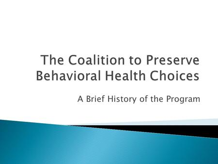 A Brief History of the Program.  Behavioral health services were provided in a variety of un-coordinated ways ◦ County government was responsible for.