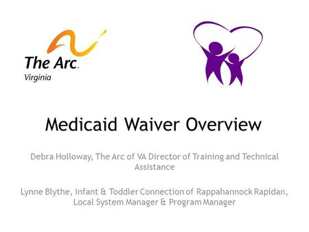 Medicaid Waiver Overview Debra Holloway, The Arc of VA Director of Training and Technical Assistance Lynne Blythe, Infant & Toddler Connection of Rappahannock.