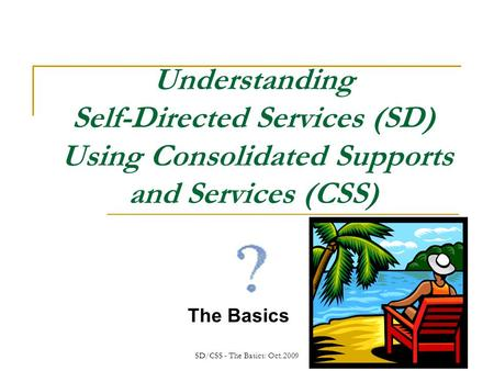 SD/CSS - The Basics: Oct.2009 Understanding Self-Directed Services (SD) Using Consolidated Supports and Services (CSS) The Basics.
