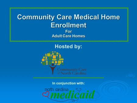 Community Care Medical Home EnrollmentFor Adult Care Homes Hosted by: In conjunction with: