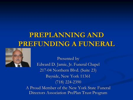 PREPLANNING AND PREFUNDING A FUNERAL Presented by Edward D. Jamie, Jr. Funeral Chapel 217-04 Northern Blvd. (Suite 23) Bayside, New York 11361 (718) 224-2390.