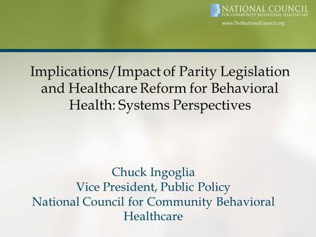 Implications/Impact of Parity Legislation and Healthcare Reform for Behavioral Health: Systems Perspectives Chuck Ingoglia Vice President, Public Policy.