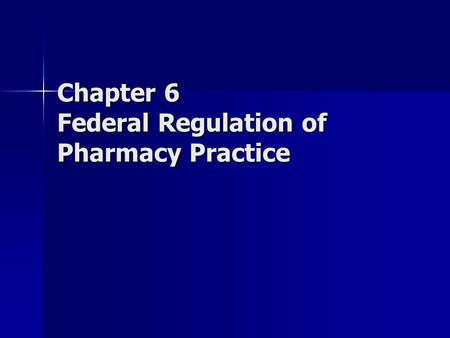 Chapter 6 Federal Regulation of Pharmacy Practice.
