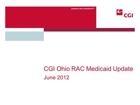 _experience the commitment TM CGI Ohio RAC Medicaid Update June 2012.