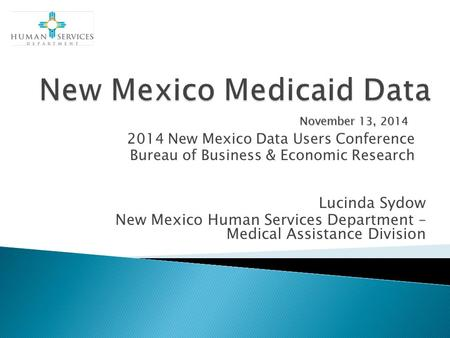 2014 New Mexico Data Users Conference Bureau of Business & Economic Research November 13, 2014 Lucinda Sydow New Mexico Human Services Department – Medical.
