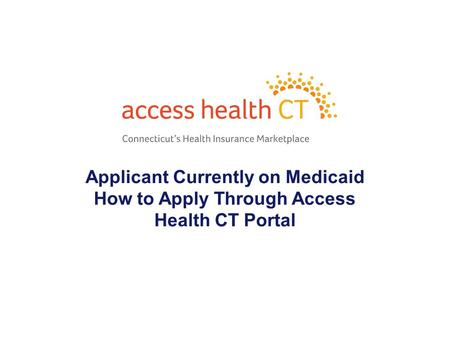 Applicant Currently on Medicaid How to Apply Through Access Health CT Portal 1.