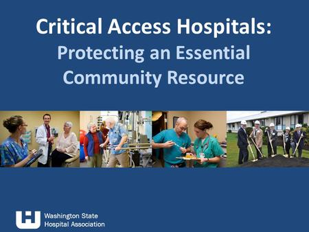 Washington State Hospital Association Critical Access Hospitals: Protecting an Essential Community Resource.