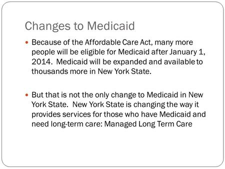 Changes to Medicaid Because of the Affordable Care Act, many more people will be eligible for Medicaid after January 1, 2014. Medicaid will be expanded.
