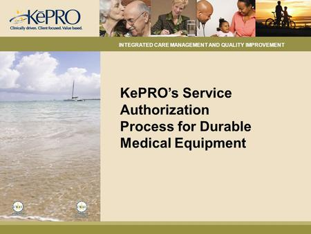 KePRO's Service Authorization Process for Durable Medical Equipment INTEGRATED CARE MANAGEMENT AND QUALITY IMPROVEMENT.