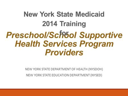 Preschool/School Supportive Health Services Program Providers New York State Medicaid 2014 Training for NEW YORK STATE DEPARTMENT OF HEALTH (NYSDOH) NEW.