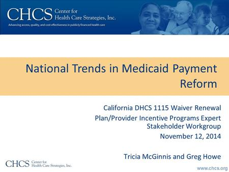 Www.chcs.org National Trends in Medicaid Payment Reform California DHCS 1115 Waiver Renewal Plan/Provider Incentive Programs Expert Stakeholder Workgroup.