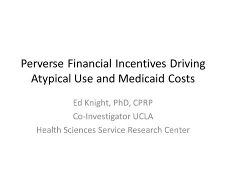 Perverse Financial Incentives Driving Atypical Use and Medicaid Costs Ed Knight, PhD, CPRP Co-Investigator UCLA Health Sciences Service Research Center.