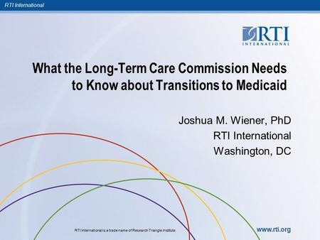 RTI International RTI International is a trade name of Research Triangle Institute. www.rti.org What the Long-Term Care Commission Needs to Know about.