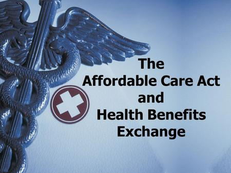 The Affordable Care Act and Health Benefits Exchange.