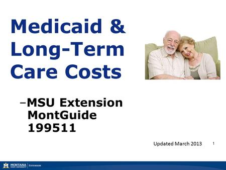 1 Medicaid & Long-Term Care Costs –MSU Extension MontGuide 199511 Updated March 2013.