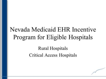 Nevada Medicaid EHR Incentive Program for Eligible Hospitals Rural Hospitals Critical Access Hospitals.