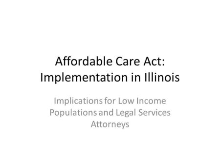 Affordable Care Act: Implementation in Illinois Implications for Low Income Populations and Legal Services Attorneys.
