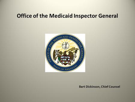 Office of the Medicaid Inspector General Bart Dickinson, Chief Counsel.