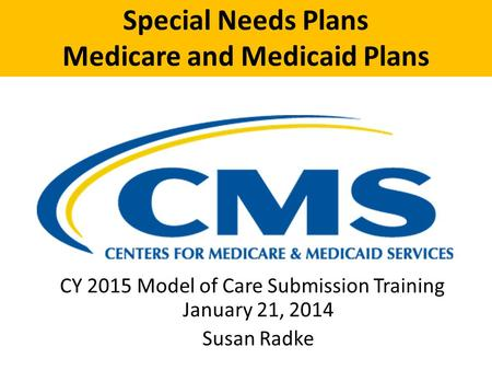 Special Needs Plans Medicare and Medicaid Plans CY 2015 Model of Care Submission Training January 21, 2014 Susan Radke.